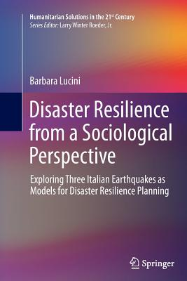 Disaster Resilience from a Sociological Perspective: Exploring Three Italian Earthquakes as Models for Disaster Resilience Planning - Lucini, Barbara