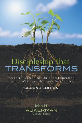 Discipleship That Transforms: An Introduction to Christian Education from a Wesleyan Holiness Perspective - Aukerman, John H