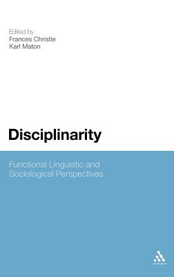 Disciplinarity: Functional Linguistic and Sociological Perspectives - Christie, Frances (Editor), and Maton, Karl