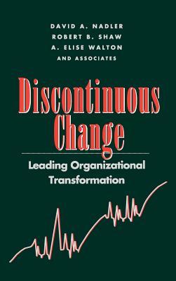 Discontinuous Change: Leading Organizational Transformation - Nadler, David a, and Shaw, Robert B, and Walton, A Elise