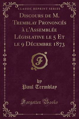 Discours de M. Tremblay Prononces A L'Assemblee Legislative Le 5 Et Le 9 Decembre 1873 (Classic Reprint) - Tremblay, Paul
