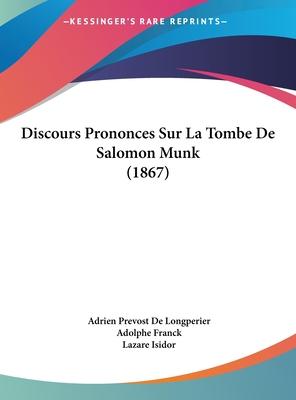 Discours Prononces Sur La Tombe de Salomon Munk (1867) - De Longperier, Adrien Prevost, and Franck, Adolphe, and Isidor, Lazare