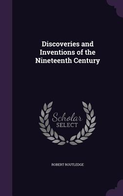 Discoveries and Inventions of the Nineteenth Century - Routledge, Robert