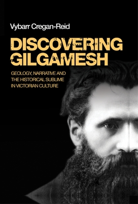 Discovering Gilgamesh: Geology, Narrative and the Historical Sublime in Victorian Culture - Cregan-Reid, Vybarr