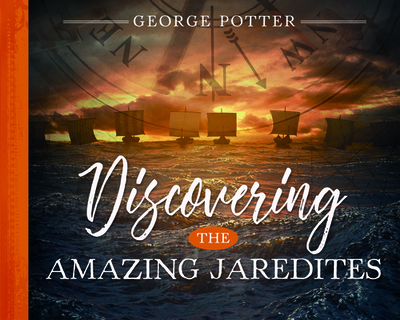 Discovering the Amazing Jaredites - Potter, George