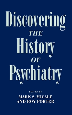 Discovering the History of Psychiatry - Micale, Mark S (Editor), and Porter, Roy (Editor)