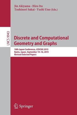 Discrete and Computational Geometry and Graphs: 18th Japan Conference, JCDCGG 2015, Kyoto, Japan, September 14-16, 2015, Revised Selected Papers - Akiyama, Jin (Editor), and Ito, Hiro (Editor), and Sakai, Toshinori (Editor)