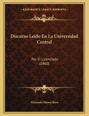 Discurso Leido En La Universidad Central: Por El Licenciado (1860) - Rosa, Fernando Munoz