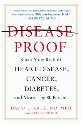 Disease-Proof: Slash Your Risk of Heart Disease, Cancer, Diabetes, and More--By 80 Percent - Katz, David L, Dr., M.D., and Colino, Stacey (Contributions by)