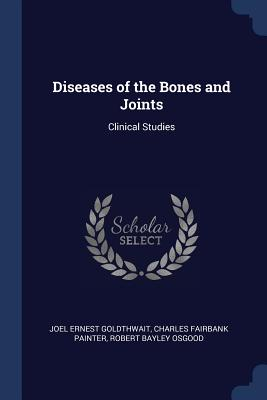 Diseases of the Bones and Joints: Clinical Studies - Goldthwait, Joel Ernest, and Painter, Charles Fairbank, and Osgood, Robert Bayley