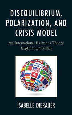 Disequilibrium, Polarization, and Crisis Model: An International Relations Theory Explaining Conflict - Dierauer, Isabelle