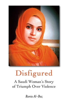 Disfigured: A Saudi Woman's Story of Triumph Over Violence - Al-Baz, Rania, and Spencer, Catherine (Translated by)
