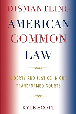 Dismantling American Common Law: Liberty and Justice in Our Transformed Courts - Scott, Kyle