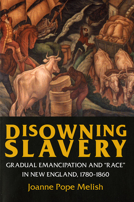 "Disowning Slavery: Gradual Emancipation and ""Race"" in New England, 1780-1860 - Melish, Joanne Pope"