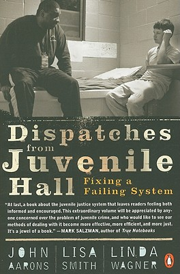 Dispatches from Juvenile Hall: Fixing a Failing System - Aarons, John, and Smith, Lisa, and Wagner, Linda
