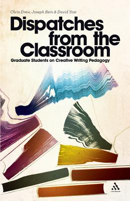 Dispatches from the Classroom: Graduate Students on Creative Writing Pedagogy - Drew, Chris, and Rein, Joseph, and Yost, David