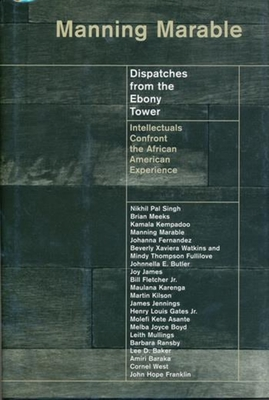 Dispatches from the Ebony Tower: Intellectuals Confront the African American Experience - Marable, Manning, Professor (Editor)