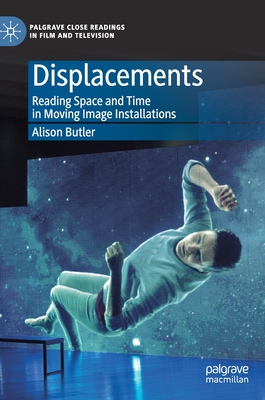 Displacements: Reading Space and Time in Moving Image Installations - Butler, Alison