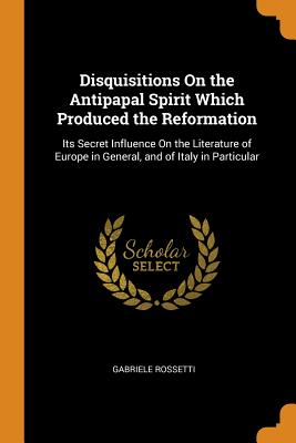 Disquisitions on the Antipapal Spirit Which Produced the Reformation: Its Secret Influence on the Literature of Europe in General, and of Italy in Particular - Rossetti, Gabriele