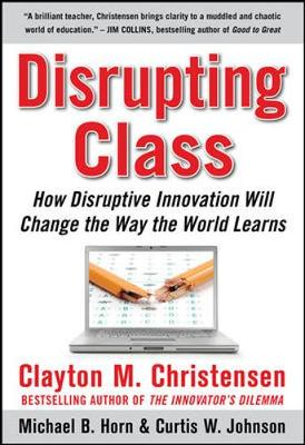 Disrupting Class: How Disruptive Innovation Will Change the Way the World Learns - Christensen, Clayton M, and Horn, Michael B, and Johnson, Curtis W