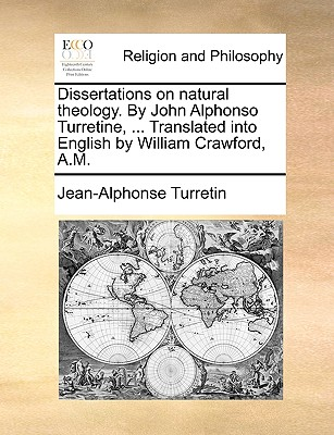 Dissertations on Natural Theology. by John Alphonso Turretine, ... Translated Into English by William Crawford, A.M. - Turretin, Jean-Alphonse