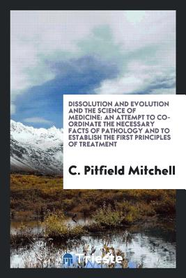 Dissolution and Evolution and the Science of Medicine: An Attempt to Co-Ordinate the Necessary Facts of Pathology and to Establish the First Principles of Treatment - Mitchell, C Pitfield