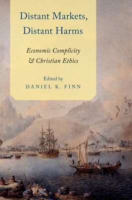 Distant Markets, Distant Harms: Economic Complicity and Christian Ethics - Finn, Daniel (Editor)