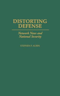 Distorting Defense: Network News and National Security - Aubin, Stephen P