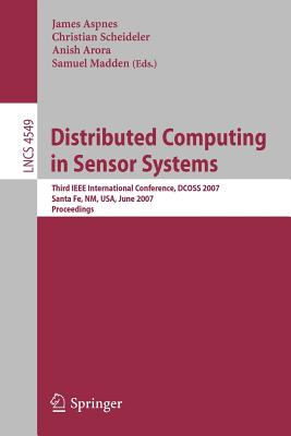 Distributed Computing in Sensor Systems: Third IEEE International Conference, DCOSS 2007 Santa Fe, NM, USA, June 18-20, 2007 Proceedings - Aspnes, James (Editor)