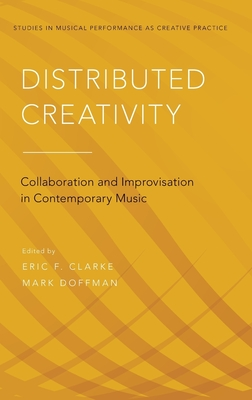 Distributed Creativity: Collaboration and Improvisation in Contemporary Music - Clarke, Eric F (Editor), and Doffman, Mark (Editor)
