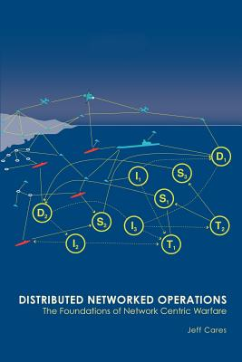 Distributed Networked Operations: The Foundations of Network Centric Warfare - Cares, Jeffrey R