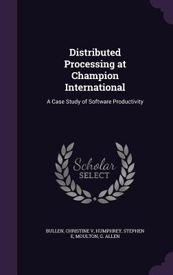 Distributed Processing at Champion International: A Case Study of Software Productivity - Bullen, Christine, and Humphrey, Stephen E, and Moulton, G Allen