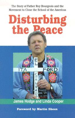 Disturbing the Peace: The Story of Father Roy Bourgeois and the Movement to Close the School of the Americas - Hodge, James, and Cooper, Linda, and Sheen, Martin (Foreword by)