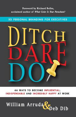 Ditch. Dare. Do!: 66 Ways to Become Influential, Indispensable, and Incredibly Happy at Work - Arruda, William, and Dib, Deb, and Bolles, Richard Nelson (Foreword by)