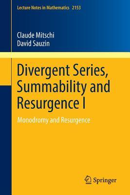 Divergent Series, Summability and Resurgence I: Monodromy and Resurgence - Mitschi, Claude, and Sauzin, David