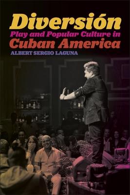 Diversion: Play and Popular Culture in Cuban America - Laguna, Albert Sergio