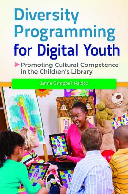 Diversity Programming for Digital Youth: Promoting Cultural Competence in the Children's Library - Naidoo, Jamie Campbell