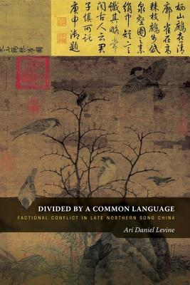 Divided by a Common Language: Factional Conflict in Late Northern Song China - Levine, Ari Daniel
