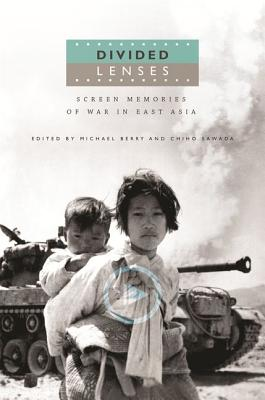 Divided Lenses: Screen Memories of War in East Asia - Berry, Michael (Contributions by), and Sawada, Chiho (Contributions by), and Desser, David (Contributions by)