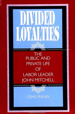 Divided Loyalties: The Public and Private Life of Labor Leader John Mitchell - Phelan, Craig