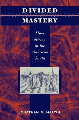 Divided Mastery: Slave Hiring in the American South - Martin, Jonathan D, PH.D., J.D.