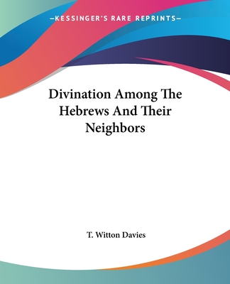 Divination Among the Hebrews and Their Neighbors - Davies, T Witton