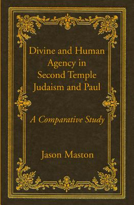 Divine and Human Agency in Second Temple Judaism and Paul - Maston, Jason