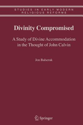 Divinity Compromised: A Study of Divine Accommodation in the Thought of John Calvin - Balserak, Jon