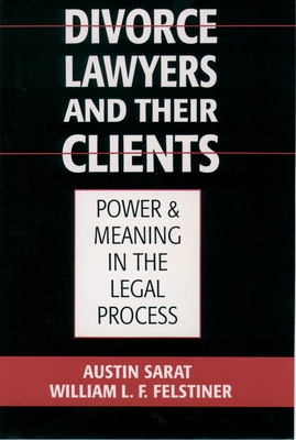 Divorce Lawyers and Their Clients: Power and Meaning in the Legal Process - Sarat, Austin, and Felstiner, William L F