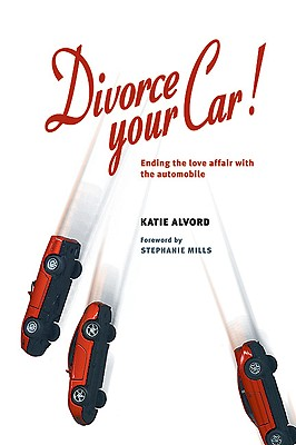 Divorce Your Car!: Ending the Love Affair with the Automobile - Alvord, Katie, and Mills, Stephanie (Foreword by), and Scarborough, Craig (Preface by)
