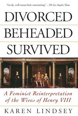 Divorced, Beheaded, Survived: A Feminist Reinterpretation of the Wives of Henry VIII - Lindsey, Karen