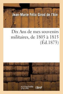 Dix ans de Mes Souvenirs Militaires, de 1805 a 1815 - Girod De L'Ain-J-M