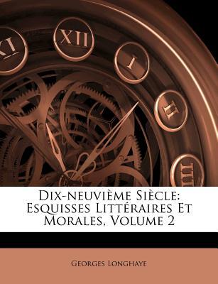 Dix-Neuvi Me Si Cle: Esquisses Litt Raires Et Morales, Volume 2 - Longhaye, Georges