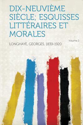 Dix-Neuvieme Siecle; Esquisses Litteraires Et Morales Volume 2 - Longhaye, Georges